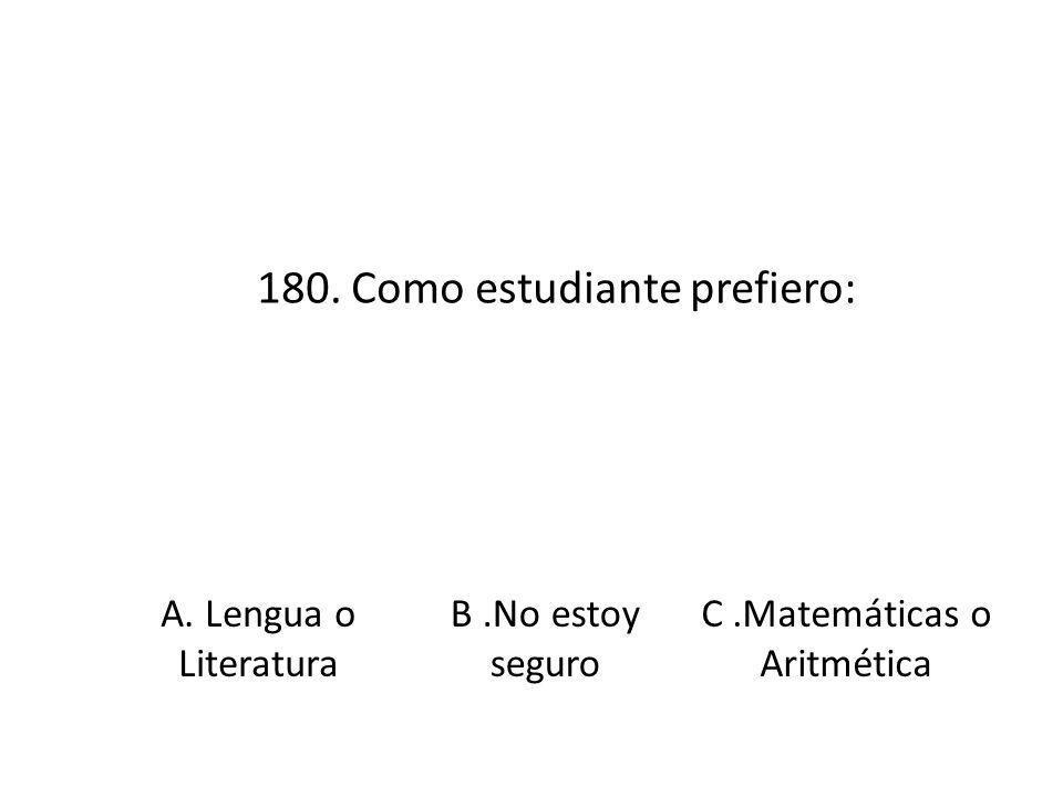 180. Como estudiante prefiero: A. Lengua o Literatura B.No estoy seguro C.Matemáticas o Aritmética