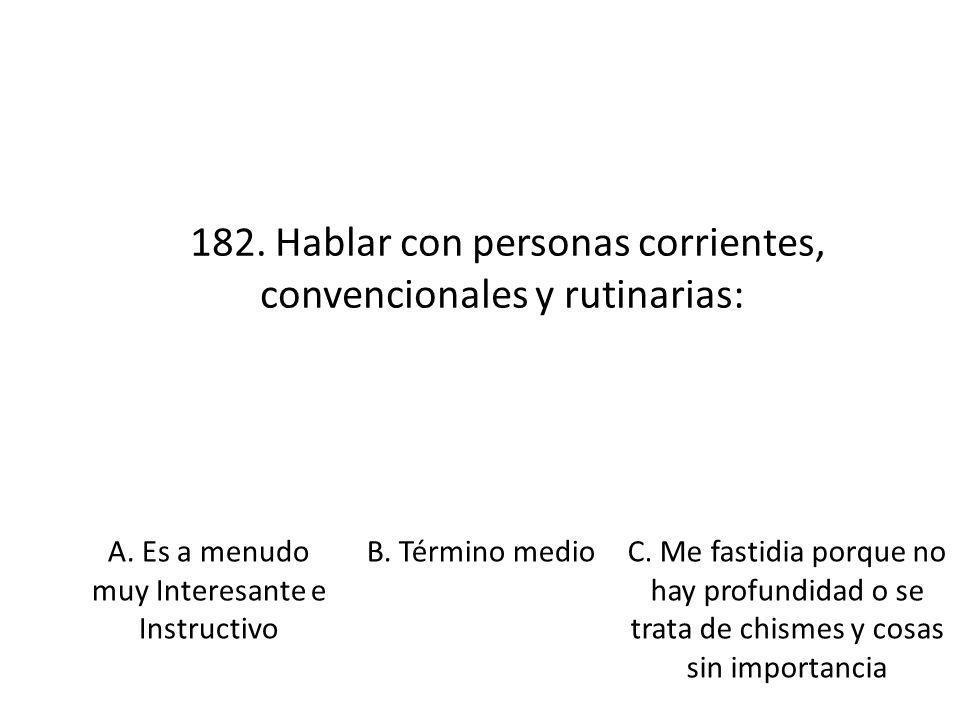 182. Hablar con personas corrientes, convencionales y rutinarias: A. Es a menudo muy Interesante e Instructivo B. Término medioC. Me fastidia porque n