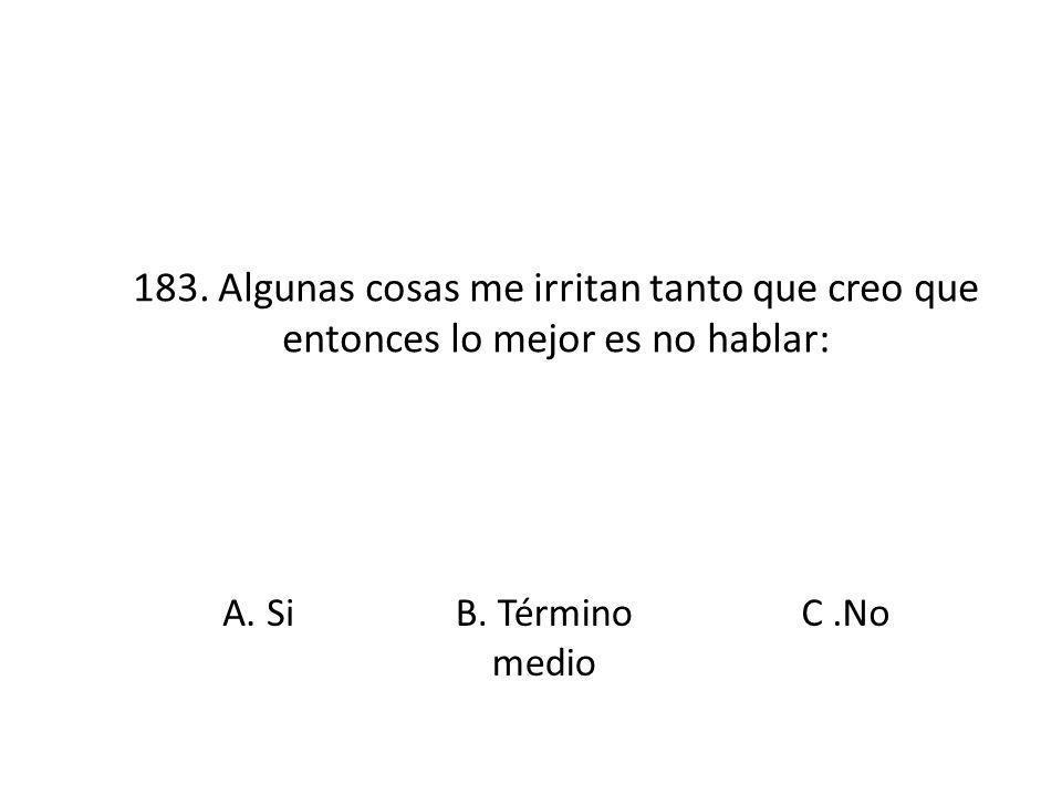183. Algunas cosas me irritan tanto que creo que entonces lo mejor es no hablar: A. SiB. Término medio C.No