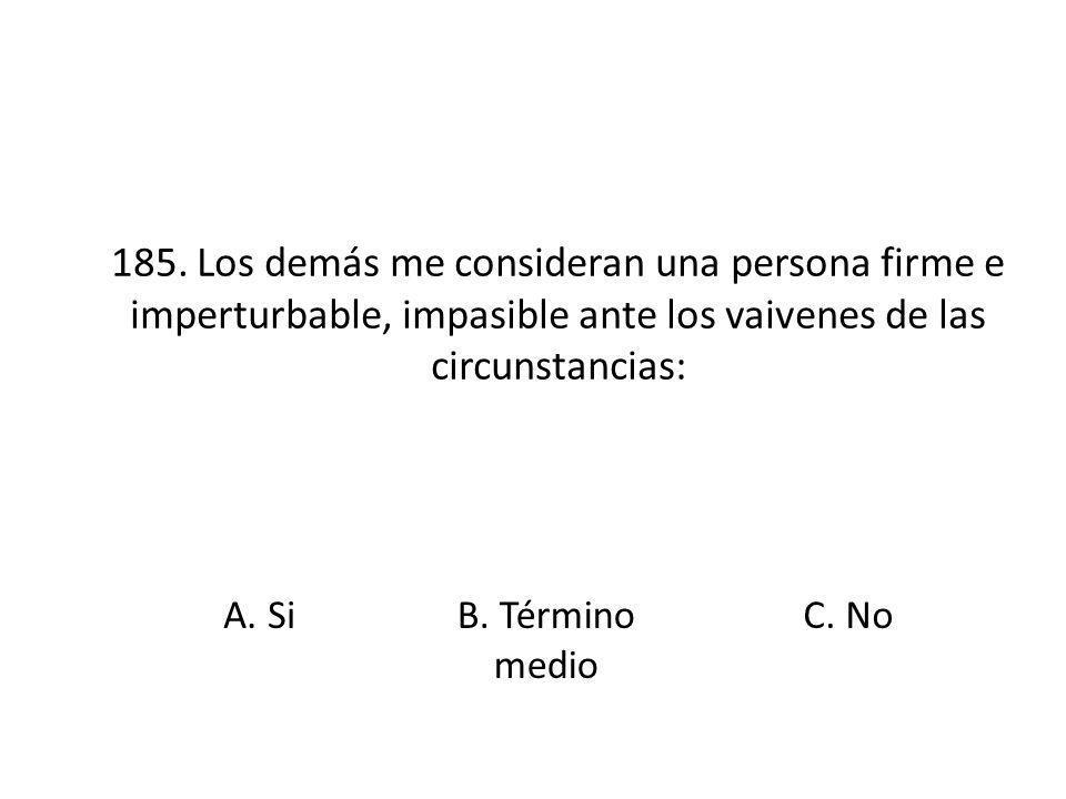 185. Los demás me consideran una persona firme e imperturbable, impasible ante los vaivenes de las circunstancias: A. SiB. Término medio C. No