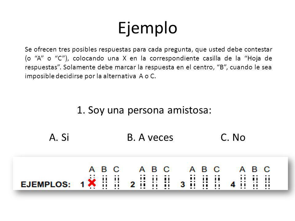 Ejemplo 1. Soy una persona amistosa: A. Si B. A veces C. No Se ofrecen tres posibles respuestas para cada pregunta, que usted debe contestar (o A o C)