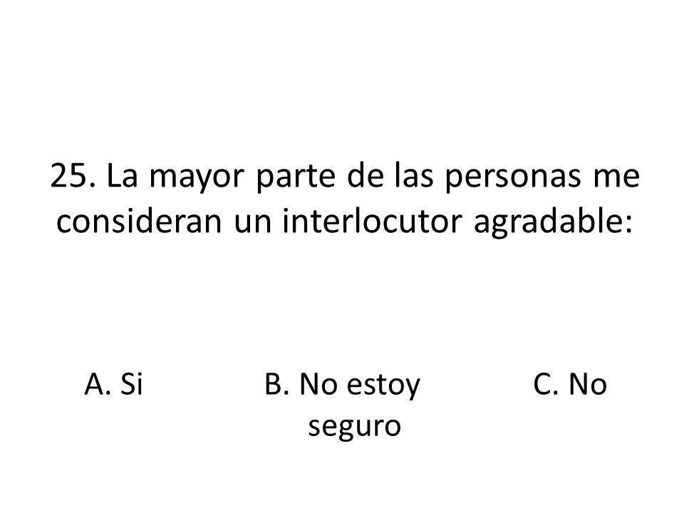 25. La mayor parte de las personas me consideran un interlocutor agradable: A. SiB. No estoy seguro C. No