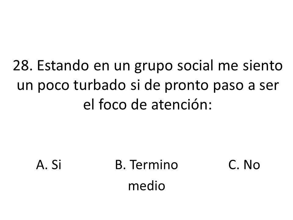 28. Estando en un grupo social me siento un poco turbado si de pronto paso a ser el foco de atención: A. SiB. Termino medio C. No