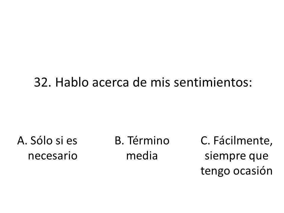 32. Hablo acerca de mis sentimientos: A. Sólo si es necesario B. Término media C. Fácilmente, siempre que tengo ocasión