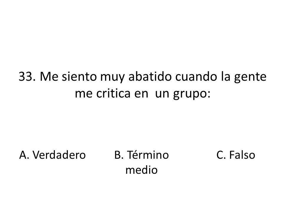 33. Me siento muy abatido cuando la gente me critica en un grupo: A. VerdaderoB. Término medio C. Falso
