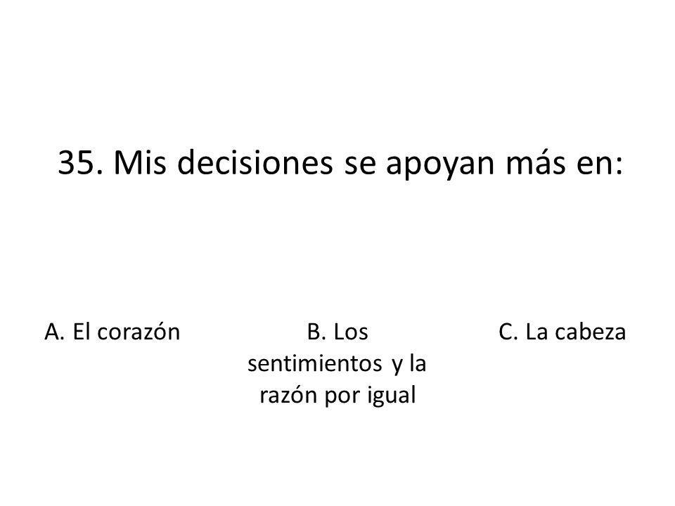 35. Mis decisiones se apoyan más en: A. El corazónB. Los sentimientos y la razón por igual C. La cabeza