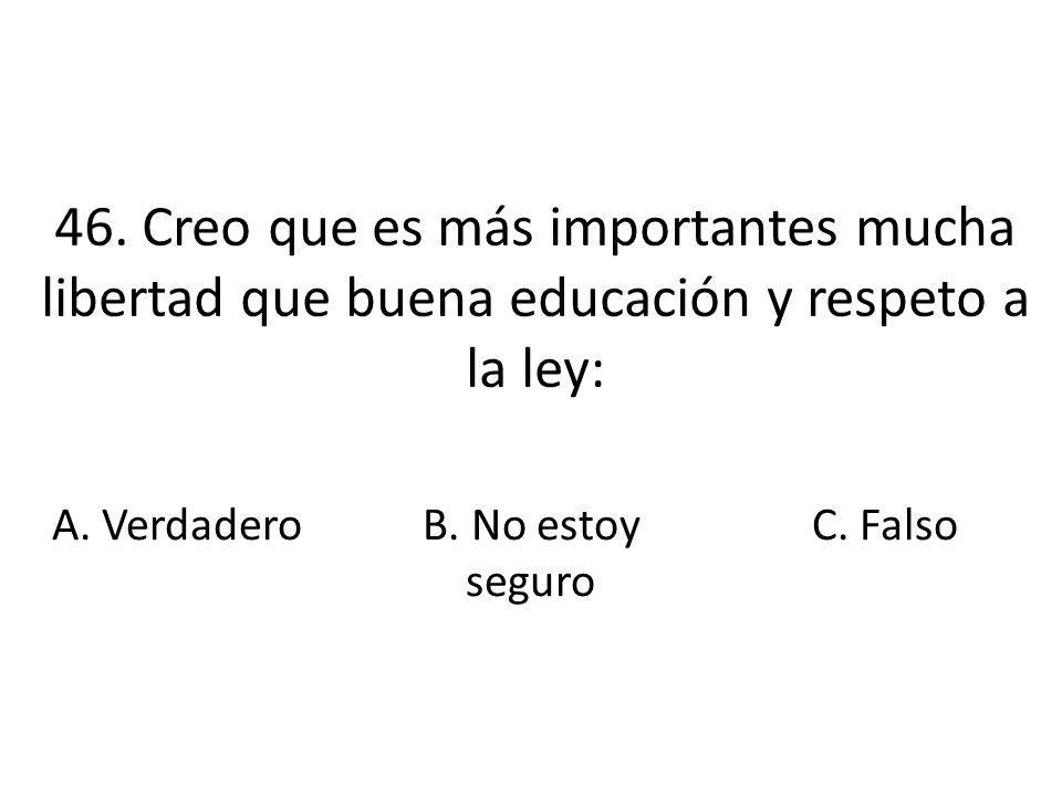 46. Creo que es más importantes mucha libertad que buena educación y respeto a la ley: A. VerdaderoB. No estoy seguro C. Falso