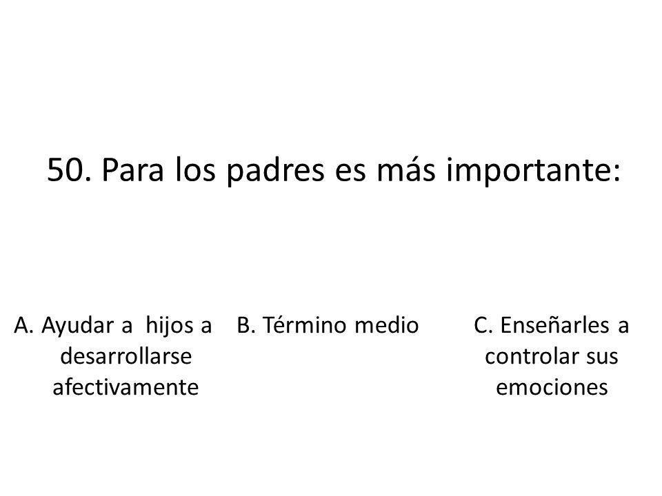 50. Para los padres es más importante: A. Ayudar a hijos a desarrollarse afectivamente B. Término medio C. Enseñarles a controlar sus emociones