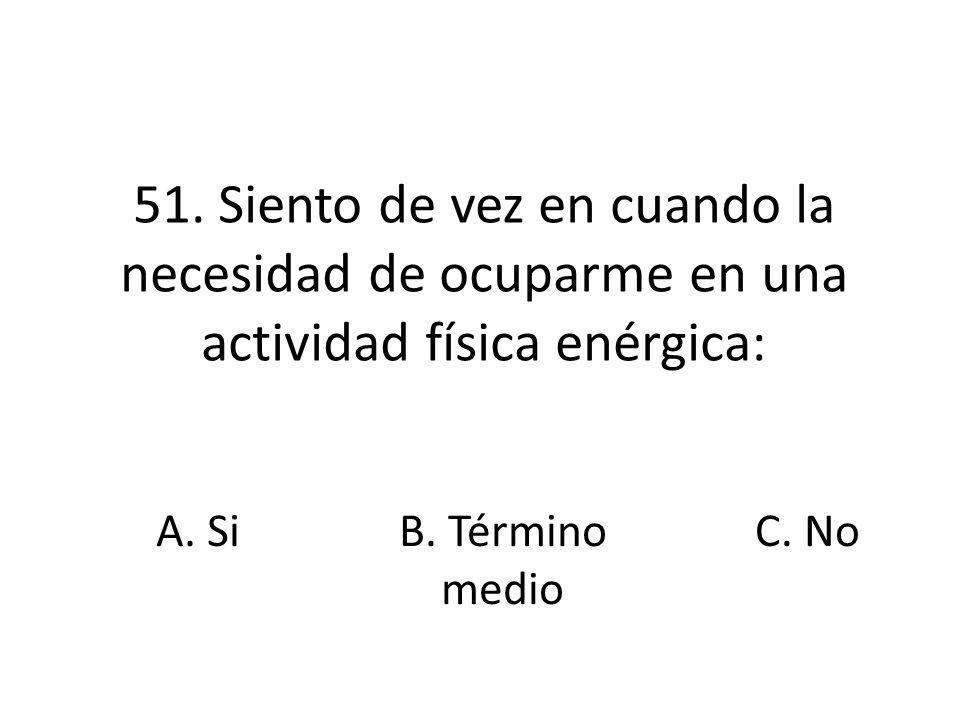 51. Siento de vez en cuando la necesidad de ocuparme en una actividad física enérgica: A. SiB. Término medio C. No