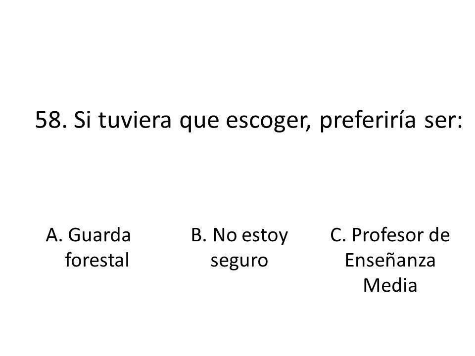 58. Si tuviera que escoger, preferiría ser: A. Guarda forestal B. No estoy seguro C. Profesor de Enseñanza Media