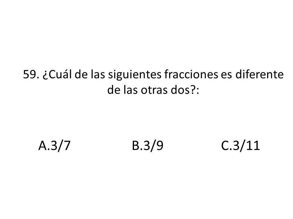 59. ¿Cuál de las siguientes fracciones es diferente de las otras dos?: A.3/7B.3/9C.3/11