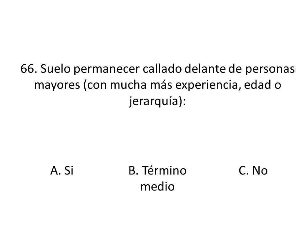 66. Suelo permanecer callado delante de personas mayores (con mucha más experiencia, edad o jerarquía): A. SiB. Término medio C. No