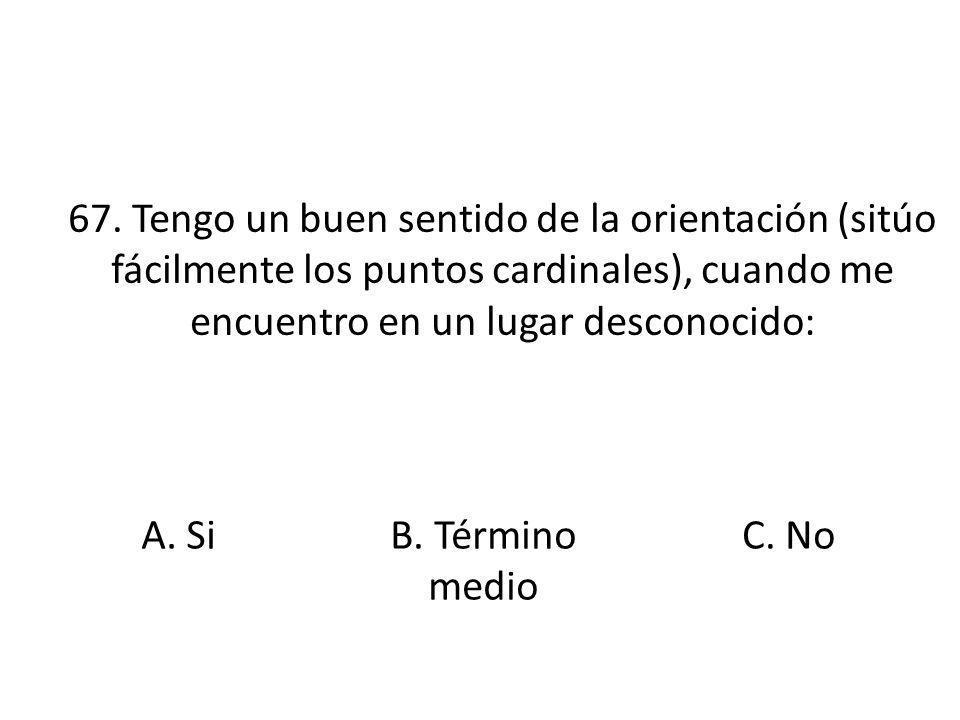 67. Tengo un buen sentido de la orientación (sitúo fácilmente los puntos cardinales), cuando me encuentro en un lugar desconocido: A. SiB. Término med