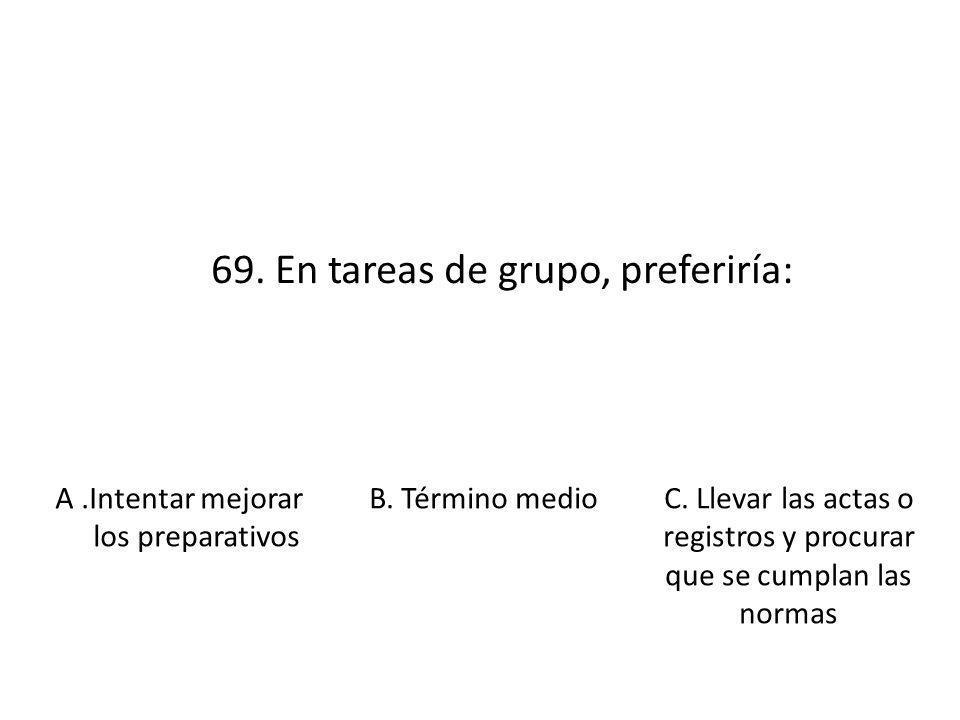 69. En tareas de grupo, preferiría: A.Intentar mejorar los preparativos B. Término medioC. Llevar las actas o registros y procurar que se cumplan las