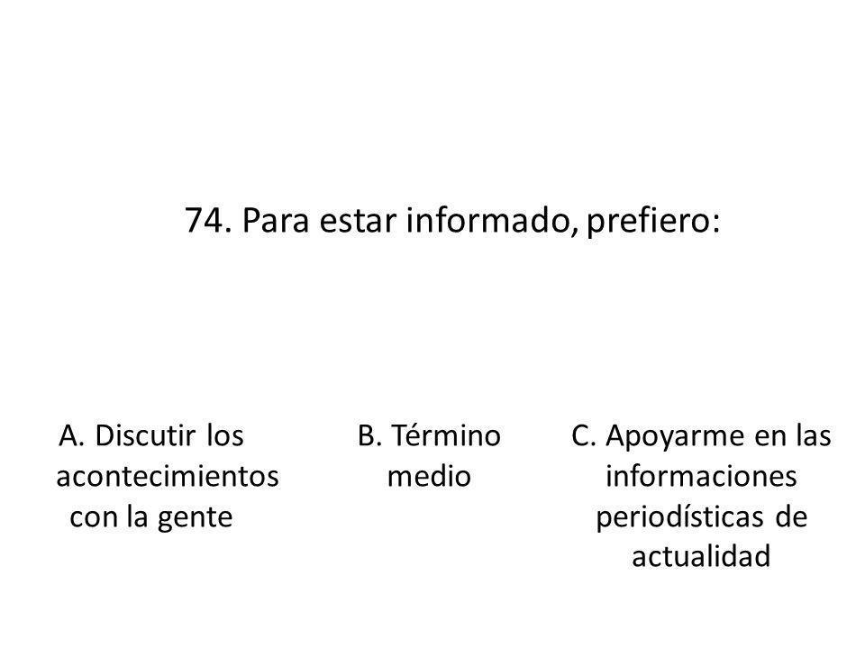 74. Para estar informado, prefiero: A. Discutir los acontecimientos con la gente B. Término medio C. Apoyarme en las informaciones periodísticas de ac
