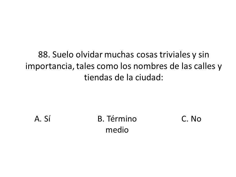 88. Suelo olvidar muchas cosas triviales y sin importancia, tales como los nombres de las calles y tiendas de la ciudad: A. Sí B. Término medio C. No