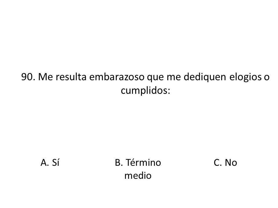 90. Me resulta embarazoso que me dediquen elogios o cumplidos: A. Sí B. Término medio C. No