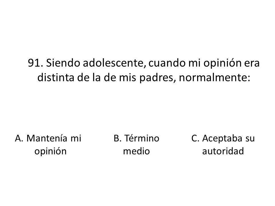 91. Siendo adolescente, cuando mi opinión era distinta de la de mis padres, normalmente: A. Mantenía mi opinión B. Término medio C. Aceptaba su autori