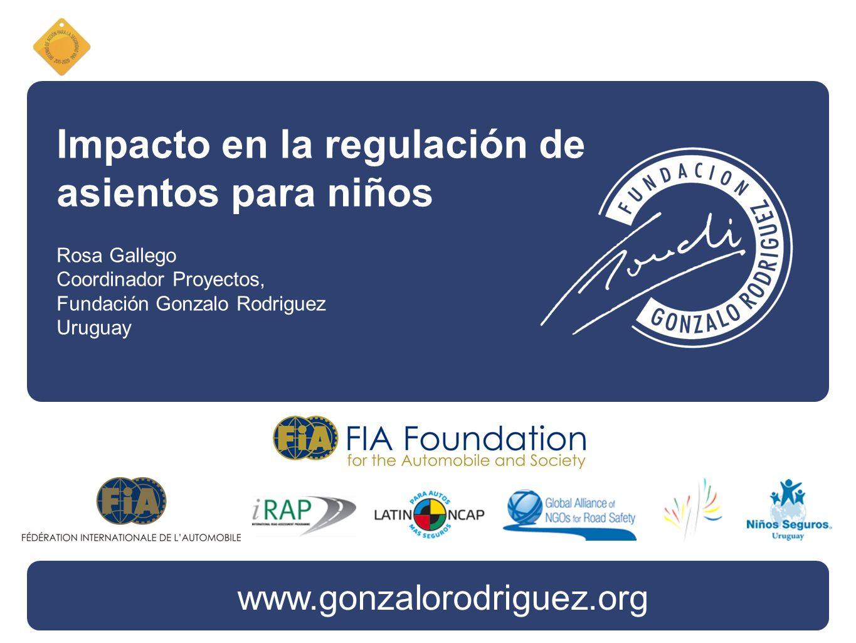 Impacto en la regulación de asientos para niños Rosa Gallego Coordinador Proyectos, Fundación Gonzalo Rodriguez Uruguay www.gonzalorodriguez.org