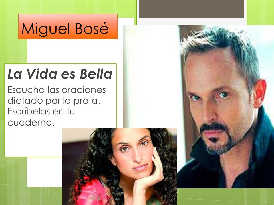 Miguel Bosé La Vida es Bella Escucha las oraciones dictado por la profa. Escríbelas en tu cuaderno.