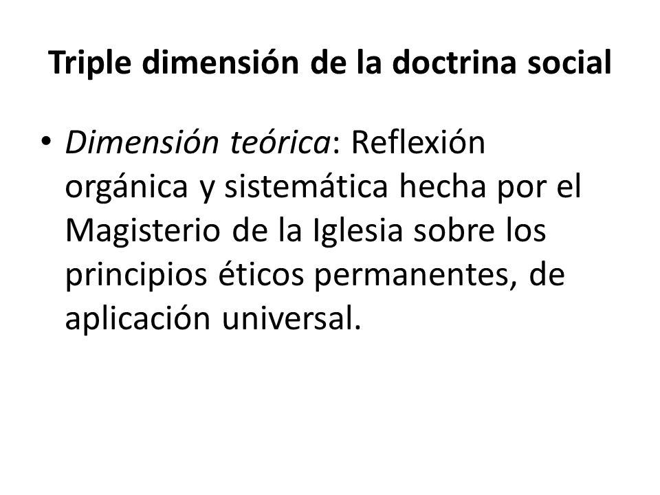 Triple dimensión de la doctrina social Dimensión teórica: Reflexión orgánica y sistemática hecha por el Magisterio de la Iglesia sobre los principios