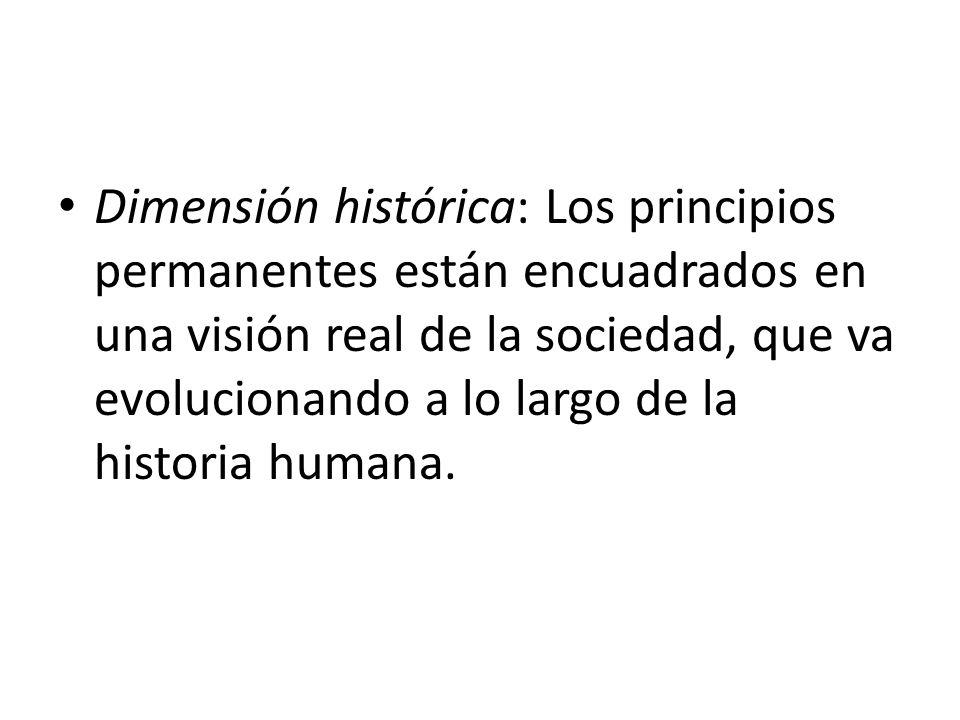 Dimensión histórica: Los principios permanentes están encuadrados en una visión real de la sociedad, que va evolucionando a lo largo de la historia hu