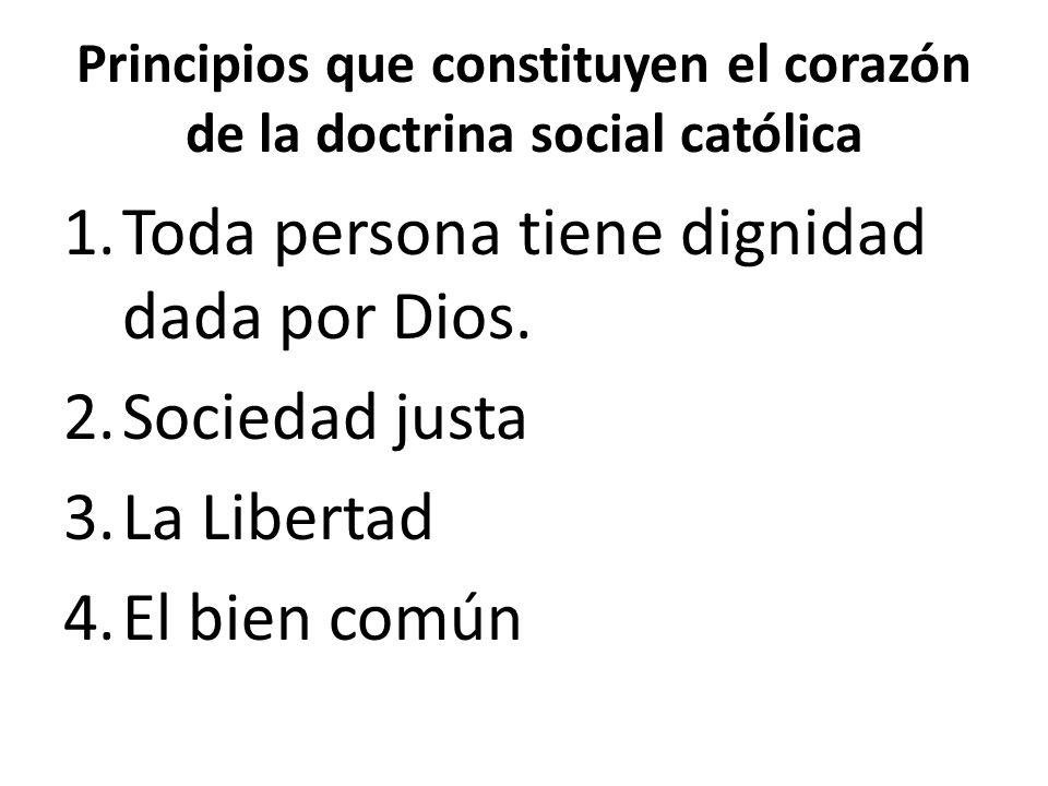 Principios que constituyen el corazón de la doctrina social católica 1.Toda persona tiene dignidad dada por Dios. 2.Sociedad justa 3.La Libertad 4.El
