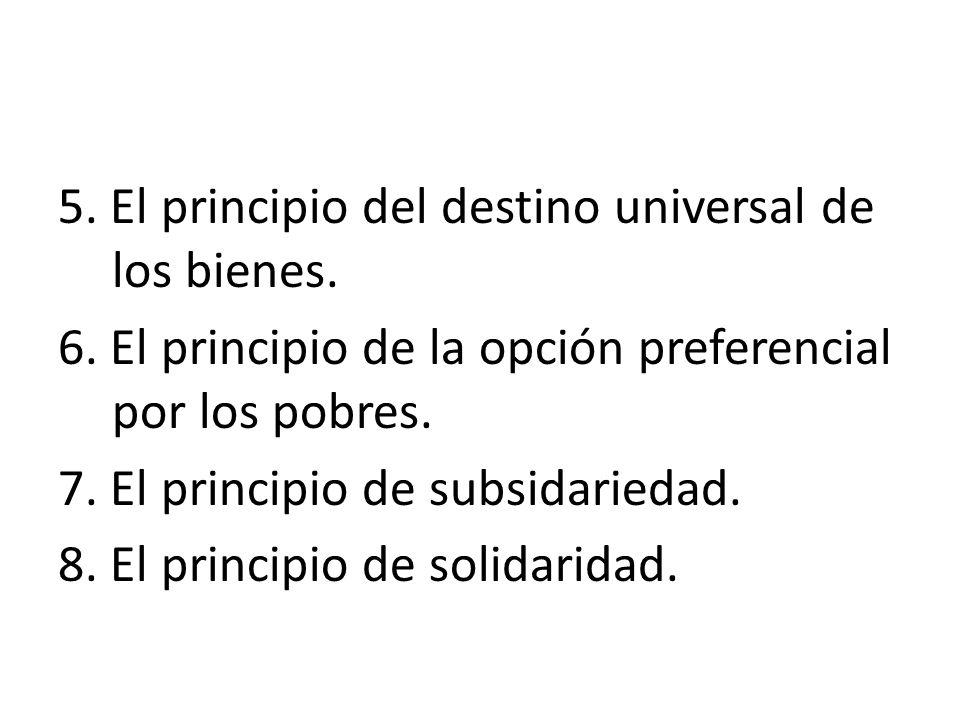 5. El principio del destino universal de los bienes. 6. El principio de la opción preferencial por los pobres. 7. El principio de subsidariedad. 8. El