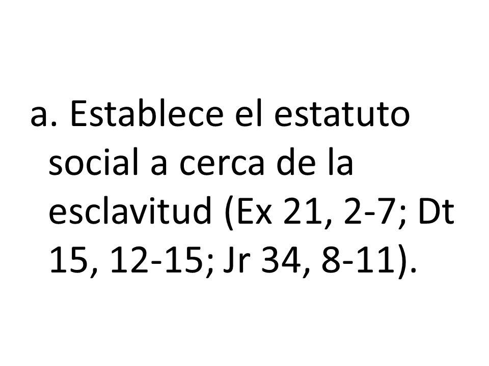 a. Establece el estatuto social a cerca de la esclavitud (Ex 21, 2-7; Dt 15, 12-15; Jr 34, 8-11).