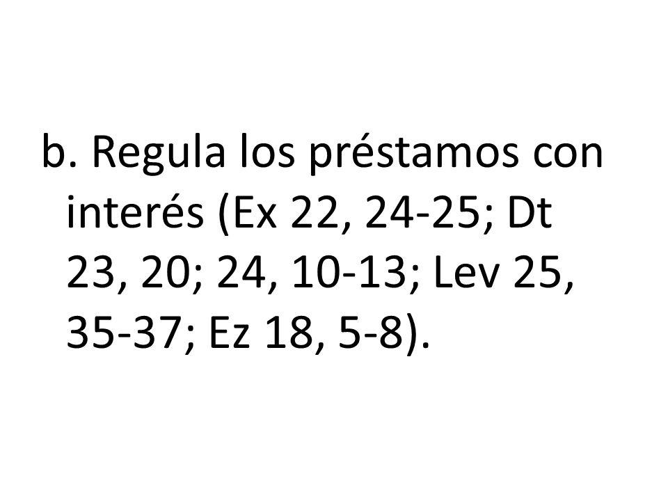 b. Regula los préstamos con interés (Ex 22, 24-25; Dt 23, 20; 24, 10-13; Lev 25, 35-37; Ez 18, 5-8).