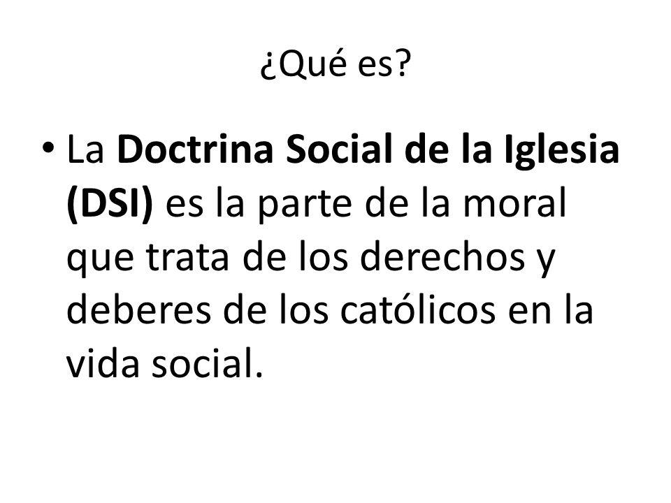 ¿Qué es? La Doctrina Social de la Iglesia (DSI) es la parte de la moral que trata de los derechos y deberes de los católicos en la vida social.