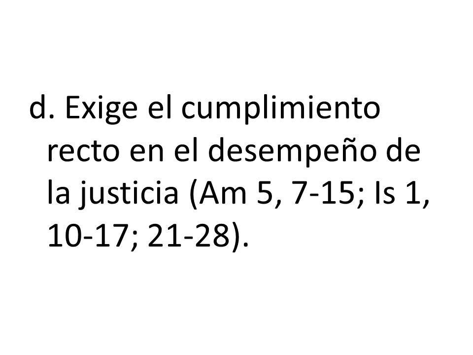 d. Exige el cumplimiento recto en el desempeño de la justicia (Am 5, 7-15; Is 1, 10-17; 21-28).