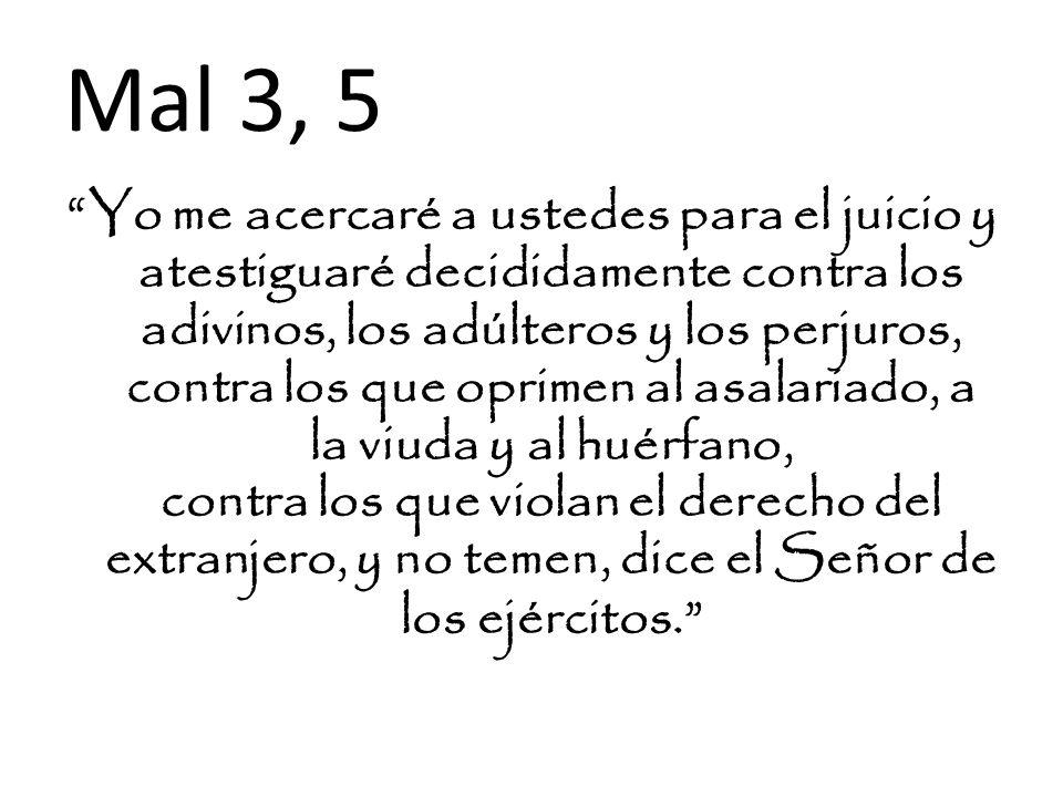 Mal 3, 5 Yo me acercaré a ustedes para el juicio y atestiguaré decididamente contra los adivinos, los adúlteros y los perjuros, contra los que oprimen