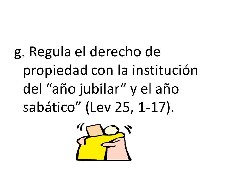 g. Regula el derecho de propiedad con la institución del año jubilar y el año sabático (Lev 25, 1-17).