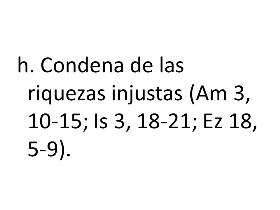 h. Condena de las riquezas injustas (Am 3, 10-15; Is 3, 18-21; Ez 18, 5-9).
