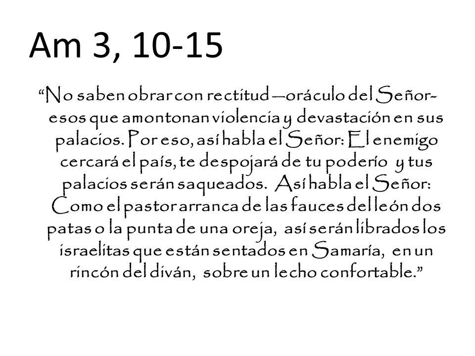 Am 3, 10-15 No saben obrar con rectitud oráculo del Señor- esos que amontonan violencia y devastación en sus palacios. Por eso, así habla el Señor: El