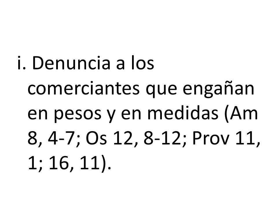 i. Denuncia a los comerciantes que engañan en pesos y en medidas (Am 8, 4-7; Os 12, 8-12; Prov 11, 1; 16, 11).