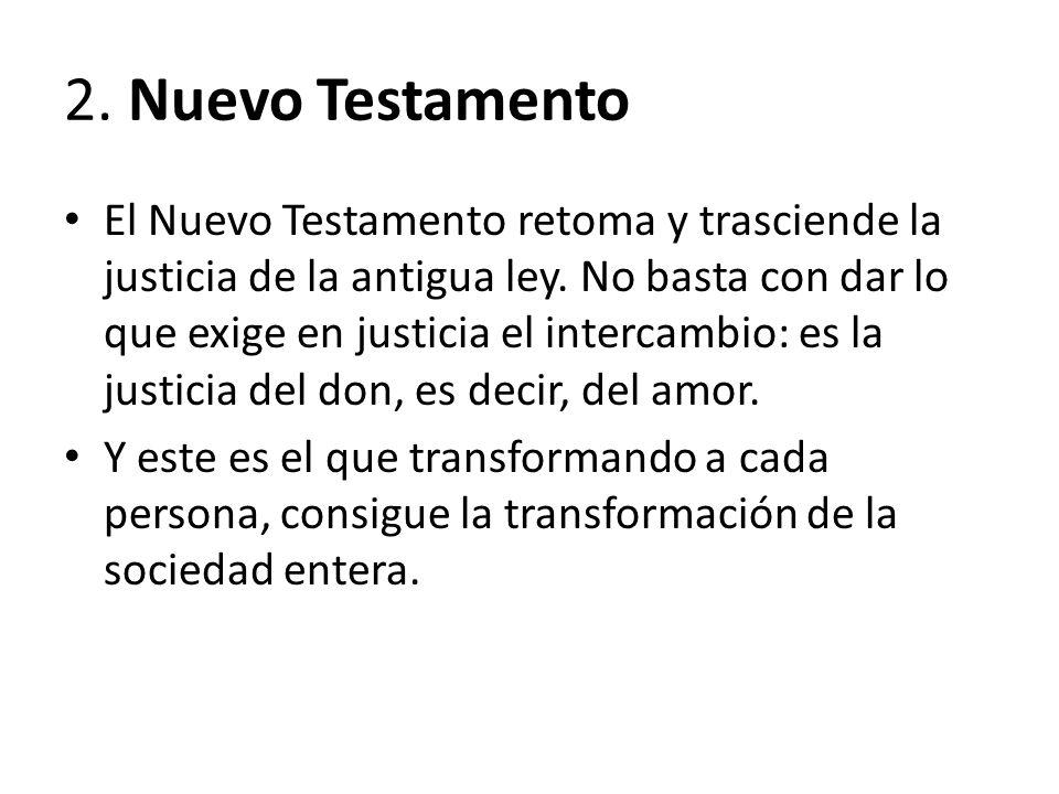 2. Nuevo Testamento El Nuevo Testamento retoma y trasciende la justicia de la antigua ley. No basta con dar lo que exige en justicia el intercambio: e
