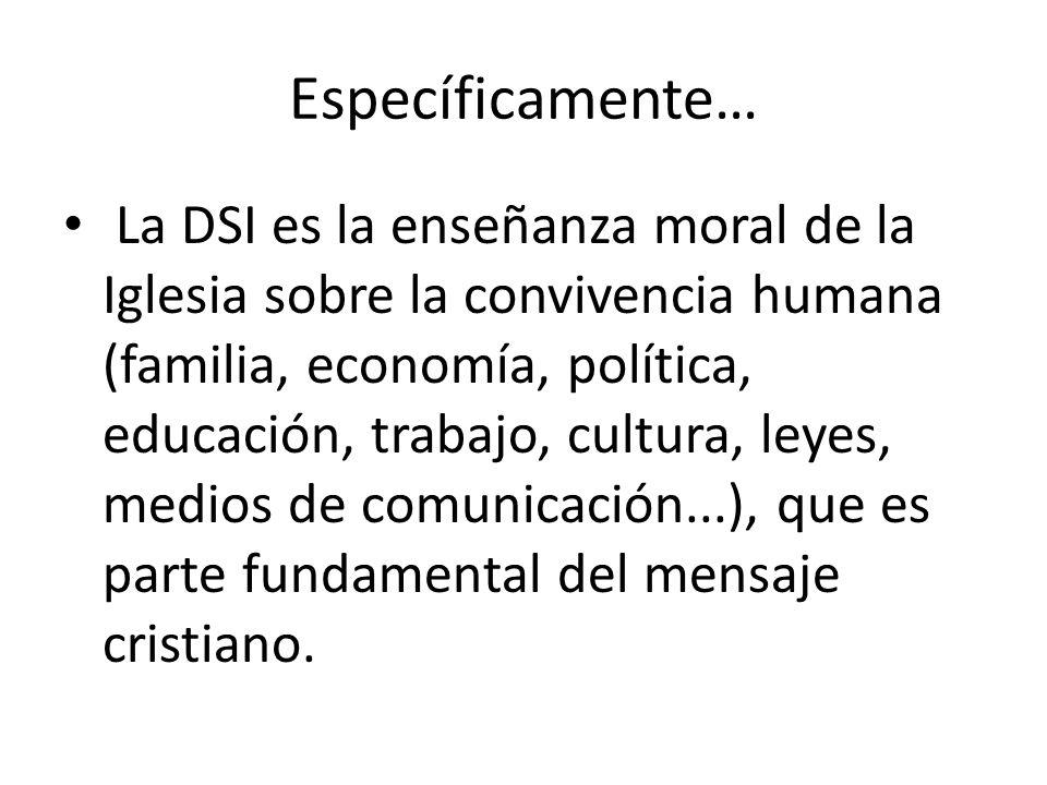Específicamente… La DSI es la enseñanza moral de la Iglesia sobre la convivencia humana (familia, economía, política, educación, trabajo, cultura, ley
