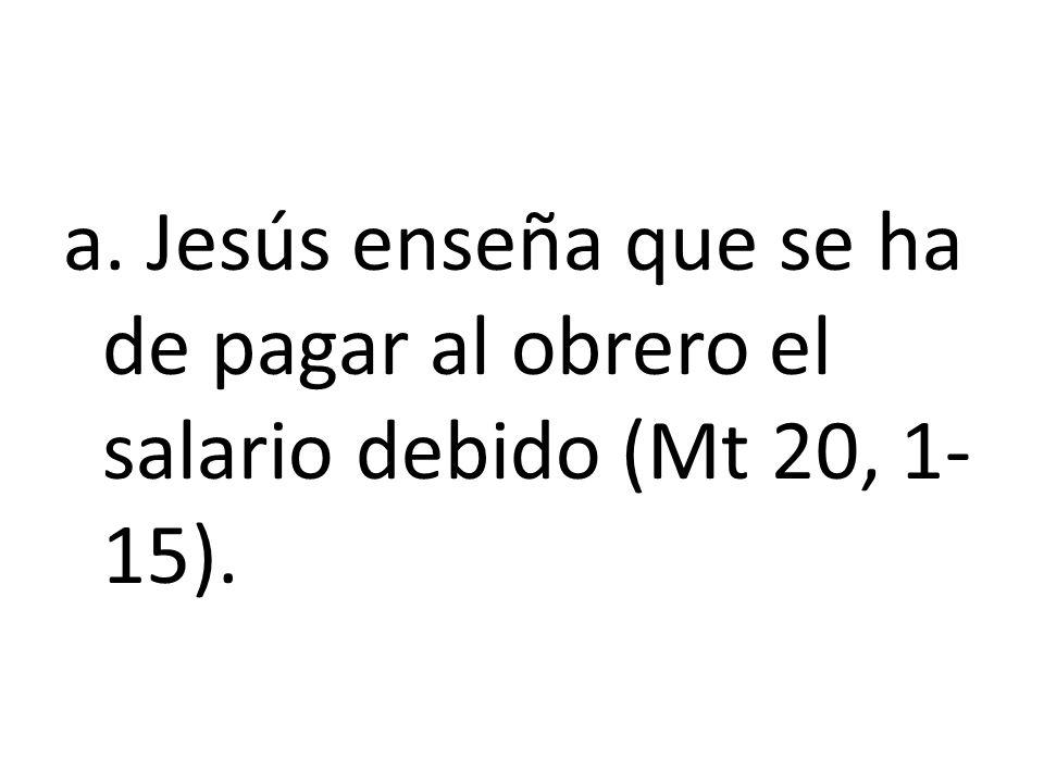 a. Jesús enseña que se ha de pagar al obrero el salario debido (Mt 20, 1- 15).
