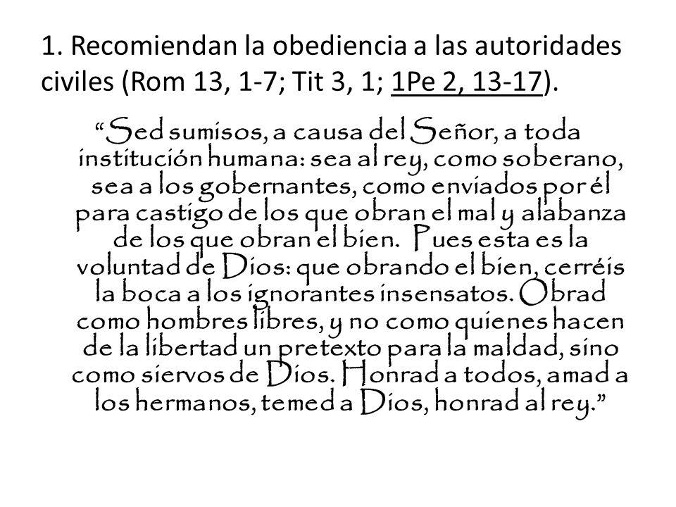 1. Recomiendan la obediencia a las autoridades civiles (Rom 13, 1-7; Tit 3, 1; 1Pe 2, 13-17). Sed sumisos, a causa del Señor, a toda institución human