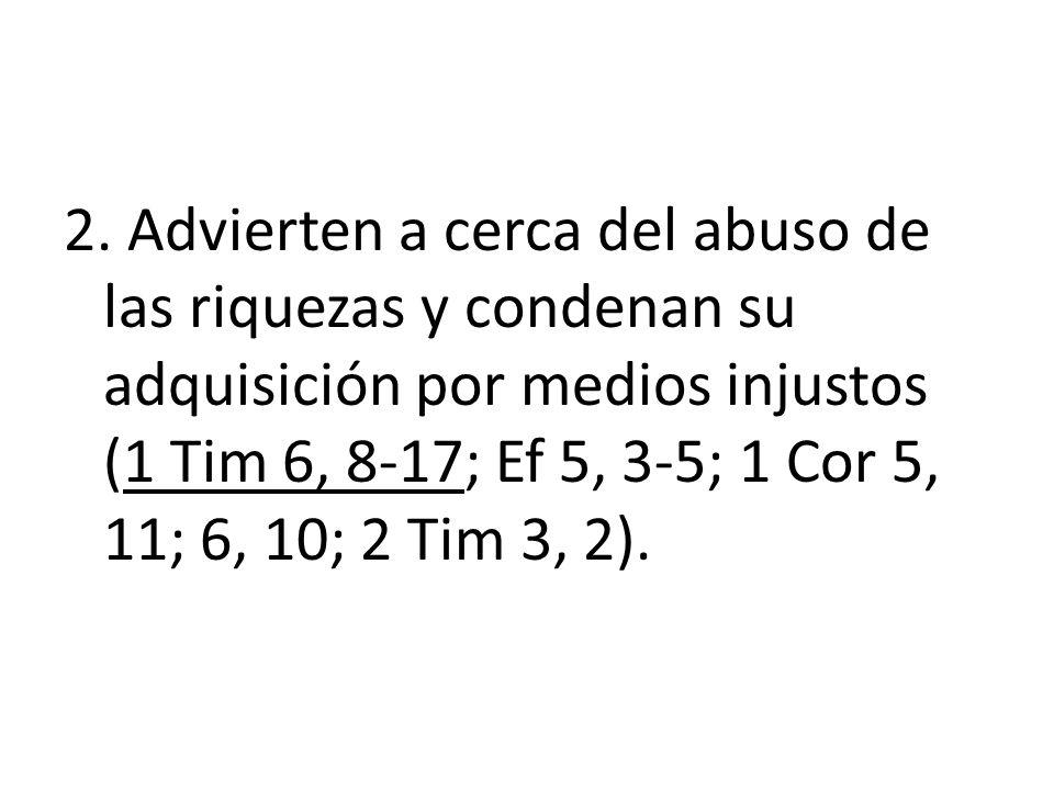 2. Advierten a cerca del abuso de las riquezas y condenan su adquisición por medios injustos (1 Tim 6, 8-17; Ef 5, 3-5; 1 Cor 5, 11; 6, 10; 2 Tim 3, 2