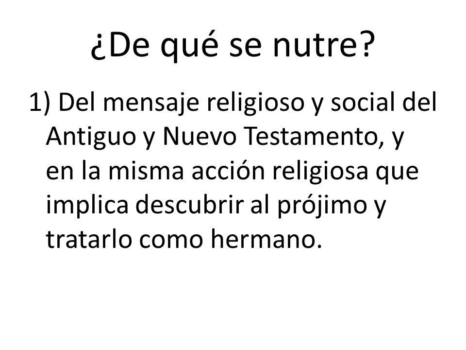 ¿De qué se nutre? 1) Del mensaje religioso y social del Antiguo y Nuevo Testamento, y en la misma acción religiosa que implica descubrir al prójimo y