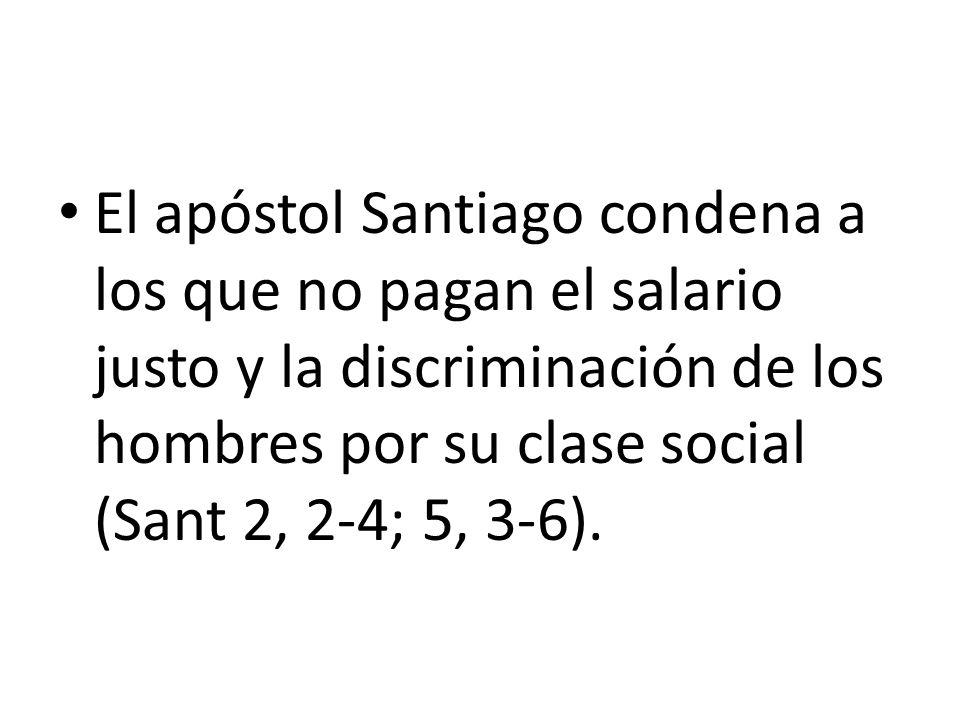 El apóstol Santiago condena a los que no pagan el salario justo y la discriminación de los hombres por su clase social (Sant 2, 2-4; 5, 3-6).