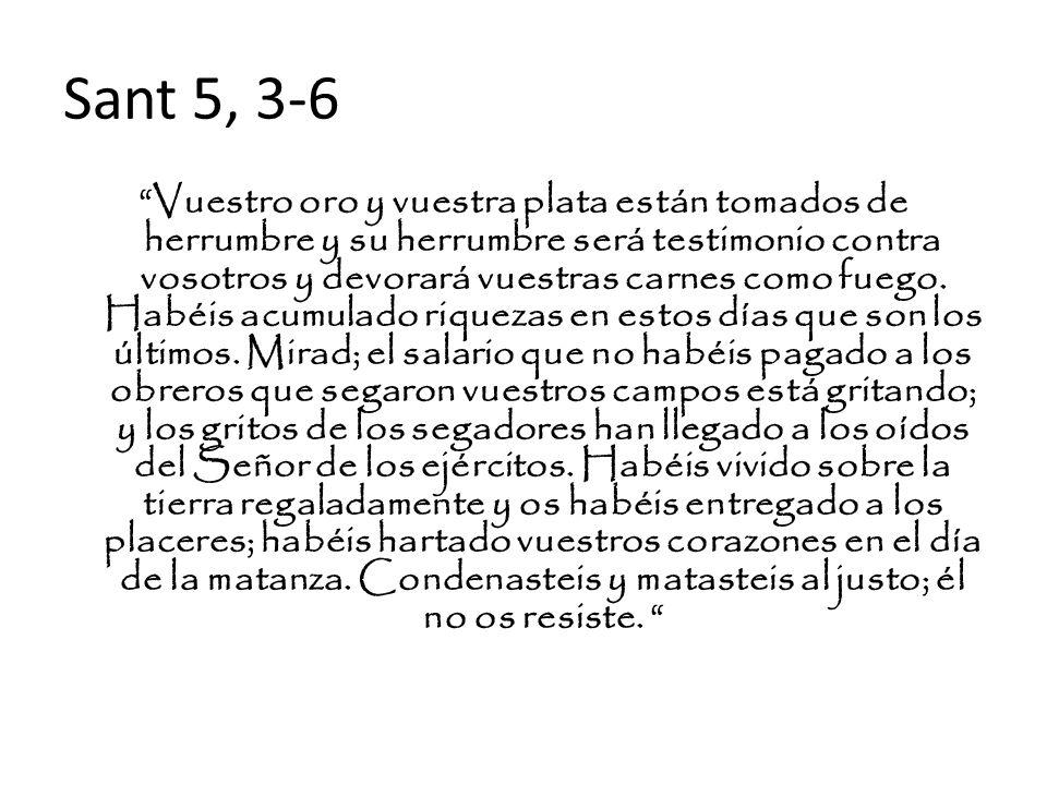 Sant 5, 3-6 Vuestro oro y vuestra plata están tomados de herrumbre y su herrumbre será testimonio contra vosotros y devorará vuestras carnes como fueg