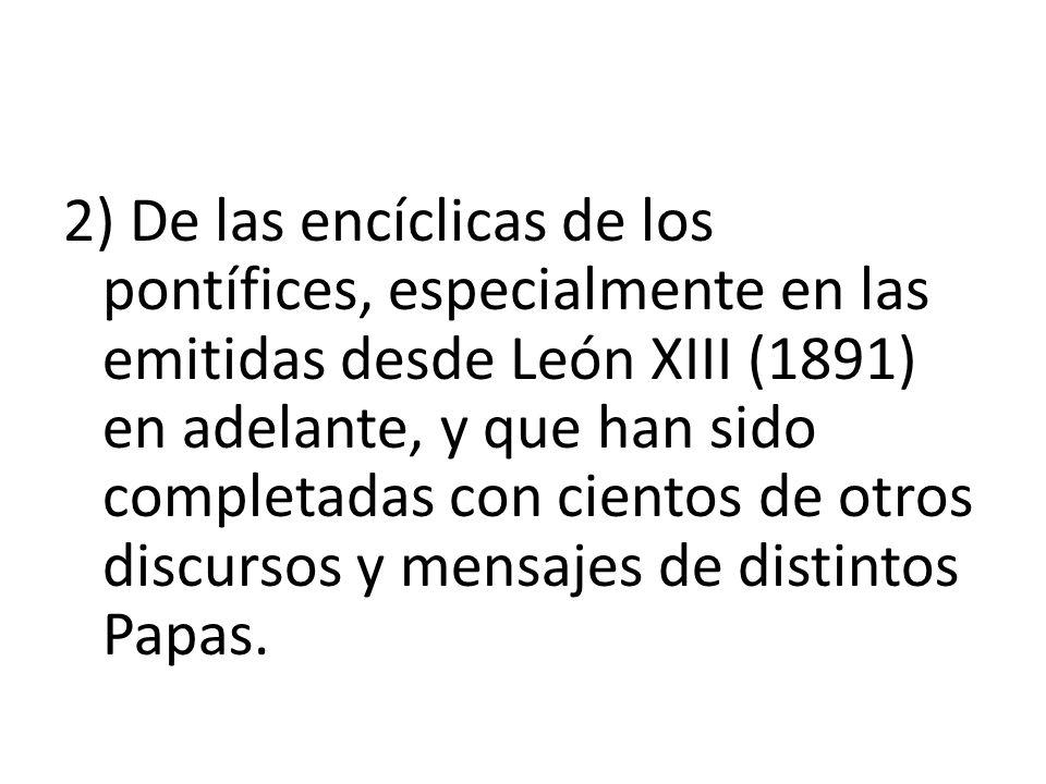 2) De las encíclicas de los pontífices, especialmente en las emitidas desde León XIII (1891) en adelante, y que han sido completadas con cientos de ot