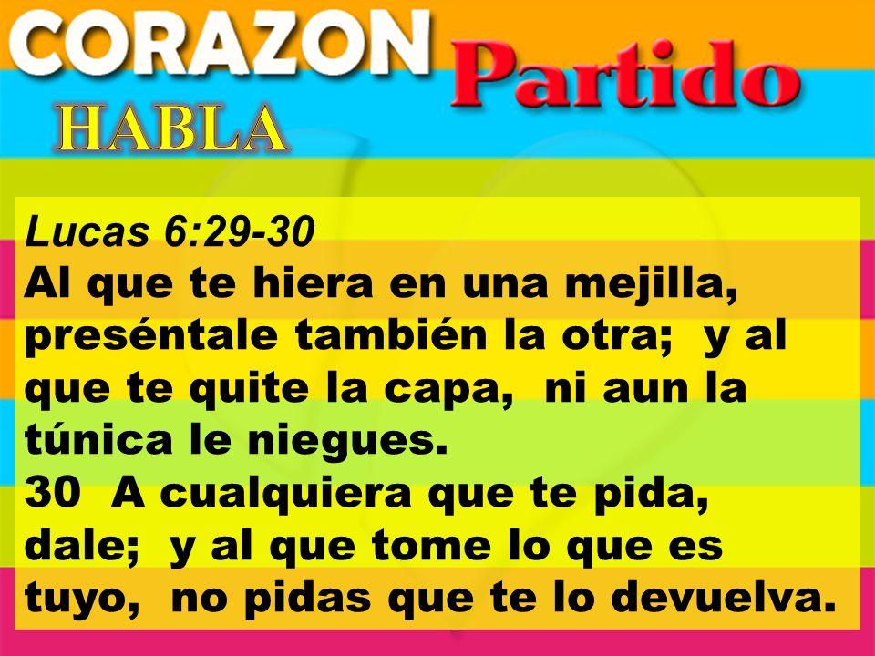 Lucas 6:29-30 Al que te hiera en una mejilla, preséntale también la otra; y al que te quite la capa, ni aun la túnica le niegues.