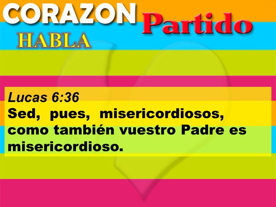 Lucas 6:36 Sed, pues, misericordiosos, como también vuestro Padre es misericordioso.