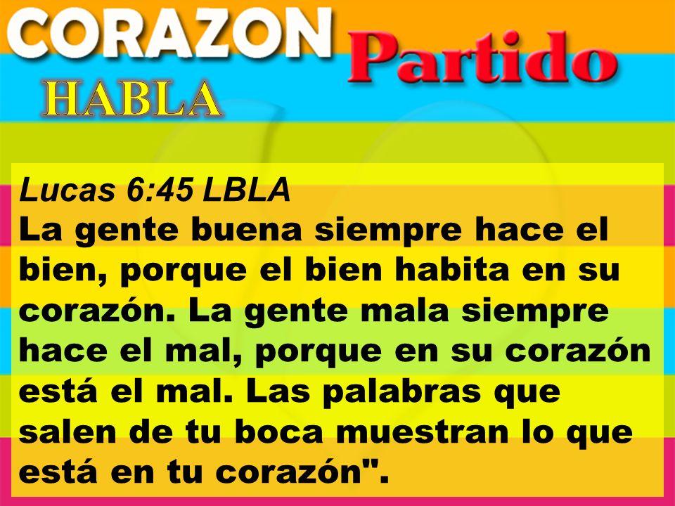 Lucas 6:45 LBLA La gente buena siempre hace el bien, porque el bien habita en su corazón.
