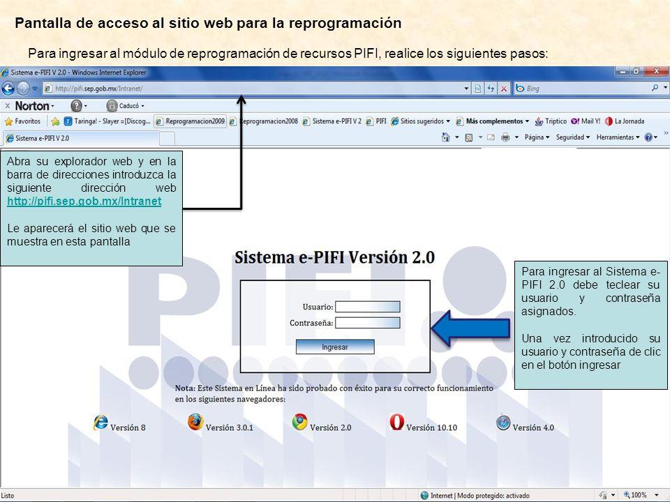 Pantalla de acceso al sitio web para la reprogramación Abra su explorador web y en la barra de direcciones introduzca la siguiente dirección web http://pifi.sep.gob.mx/Intranet http://pifi.sep.gob.mx/Intranet Le aparecerá el sitio web que se muestra en esta pantalla Para ingresar al módulo de reprogramación de recursos PIFI, realice los siguientes pasos: Para ingresar al Sistema e- PIFI 2.0 debe teclear su usuario y contraseña asignados.